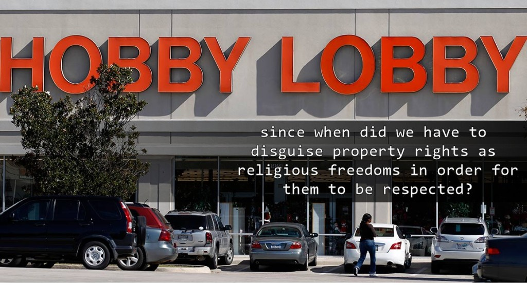 hobby lobby - since when did we have to disguise property rights as religious freedom in order for them to be respected?